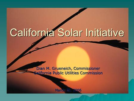 California Solar Initiative Dian M. Grueneich, Commissioner California Public Utilities Commission March 30, 2006.