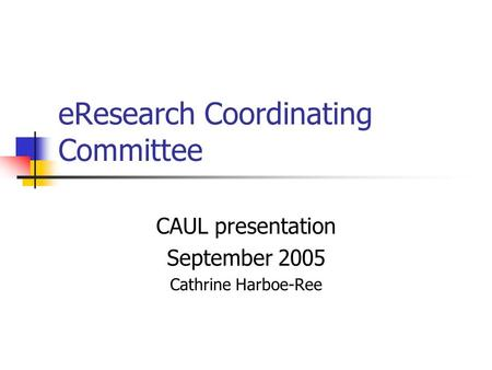 EResearch Coordinating Committee CAUL presentation September 2005 Cathrine Harboe-Ree.