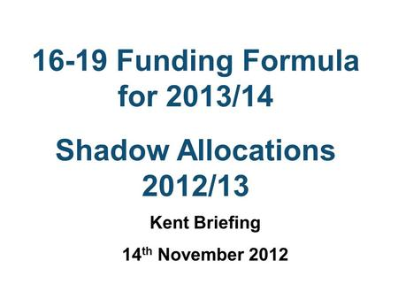 16-19 Funding Formula for 2013/14 Shadow Allocations 2012/13 Kent Briefing 14 th November 2012.