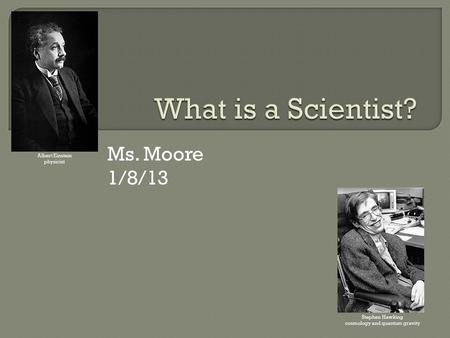 Ms. Moore 1/8/13 Albert Einstein physicist Stephen Hawking cosmology and quantum gravity.