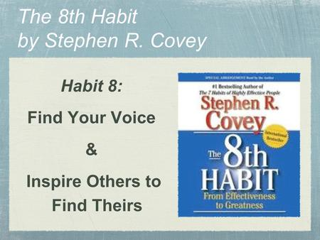The 8th Habit by Stephen R. Covey Habit 8: Find Your Voice & Inspire Others to Find Theirs.
