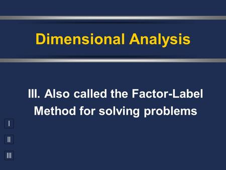 I II III III. Also called the Factor-Label Method for solving problems Dimensional Analysis.