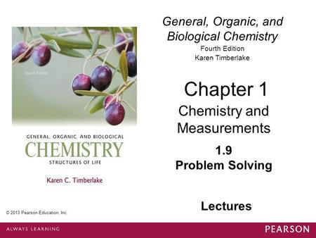 General, Organic, and Biological Chemistry Fourth Edition Karen Timberlake 1.9 Problem Solving Chapter 1 Chemistry and Measurements © 2013 Pearson Education,