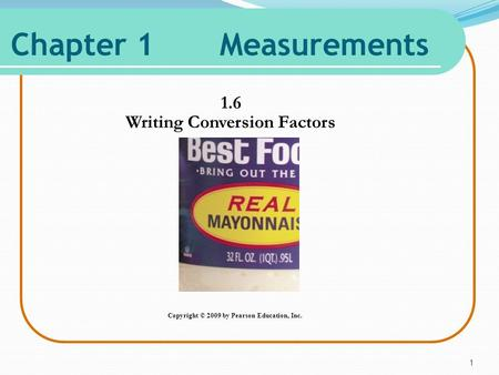 Chapter 1 Measurements 1.6 Writing Conversion Factors 1 Copyright © 2009 by Pearson Education, Inc.