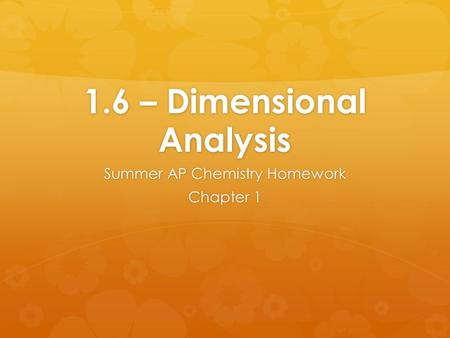 1.6 – Dimensional Analysis Summer AP Chemistry Homework Chapter 1.