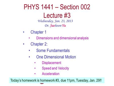 PHYS 1441 – Section 002 Lecture #3 Wednesday, Jan. 23, 2013 Dr. Jaehoon Yu Chapter 1 Dimensions and dimensional analysis Chapter 2: Some Fundamentals One.
