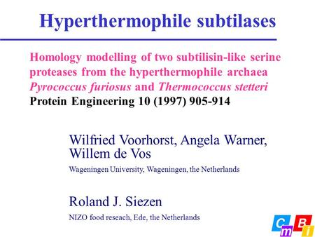 Hyperthermophile subtilases Wilfried Voorhorst, Angela Warner, Willem de Vos Wageningen University, Wageningen, the Netherlands Roland J. Siezen NIZO food.