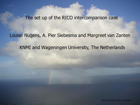 The set up of the RICO intercomparison case Louise Nuijens, A. Pier Siebesma and Margreet van Zanten Photo courtesy Bjorn Stevens KNMI and Wageningen University,