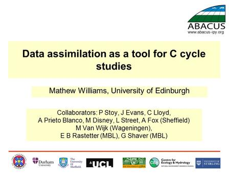 Data assimilation as a tool for C cycle studies Collaborators: P Stoy, J Evans, C Lloyd, A Prieto Blanco, M Disney, L Street, A Fox (Sheffield) M Van Wijk.