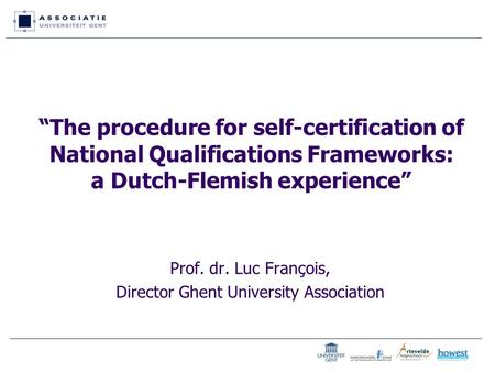 """The procedure for self-certification of National Qualifications Frameworks: a Dutch-Flemish experience"" Prof. dr. Luc François, Director Ghent University."