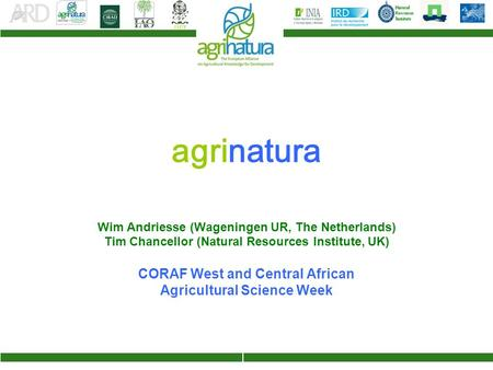 Agrinatura Wim Andriesse (Wageningen UR, The Netherlands) Tim Chancellor (Natural Resources Institute, UK) CORAF West and Central African Agricultural.
