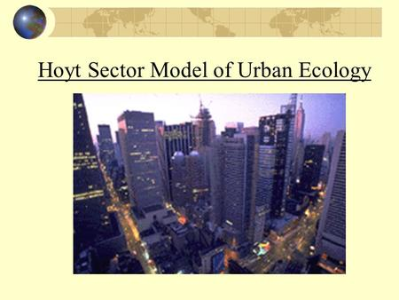 Hoyt Sector Model of Urban Ecology. CBD Central Business District Government offices Business Shopping Churches Most accessible point Most expensive land.