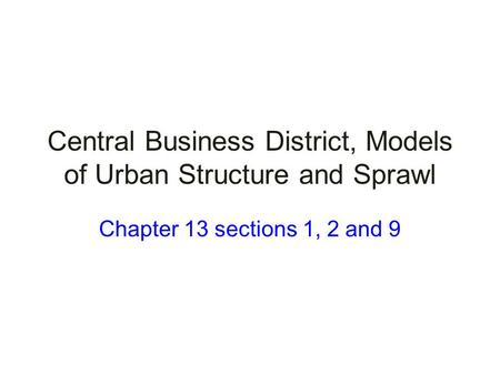 Central Business District, Models of Urban Structure and Sprawl Chapter 13 sections 1, 2 and 9.