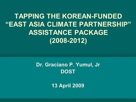 "TAPPING THE KOREAN-FUNDED ""EAST ASIA CLIMATE PARTNERSHIP"" ASSISTANCE PACKAGE (2008-2012) Dr. Graciano P. Yumul, Jr DOST 13 April 2009."