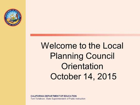 CALIFORNIA DEPARTMENT OF EDUCATION Tom Torlakson, State Superintendent of Public Instruction Welcome to the Local Planning Council Orientation October.