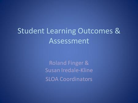 Student Learning Outcomes & Assessment Roland Finger & Susan Iredale-Kline SLOA Coordinators.