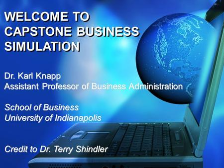 WELCOME TO CAPSTONE BUSINESS SIMULATION Dr. Karl Knapp Assistant Professor of Business Administration School of Business University of Indianapolis Credit.