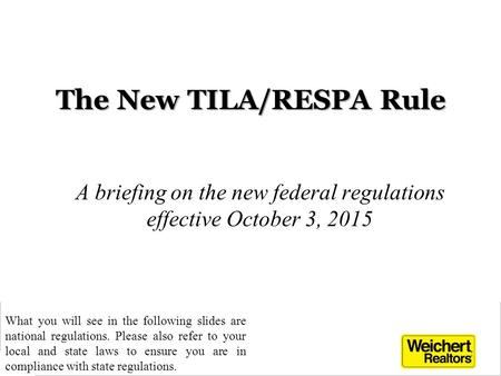 The New TILA/RESPA Rule A briefing on the new federal regulations effective October 3, 2015 1 What you will see in the following slides are national regulations.