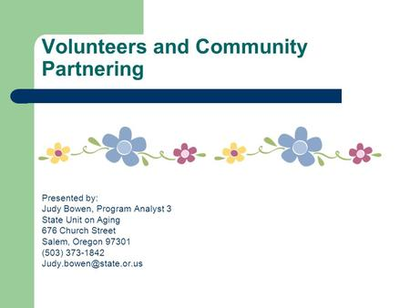 Volunteers and Community Partnering Presented by: Judy Bowen, Program Analyst 3 State Unit on Aging 676 Church Street Salem, Oregon 97301 (503) 373-1842.