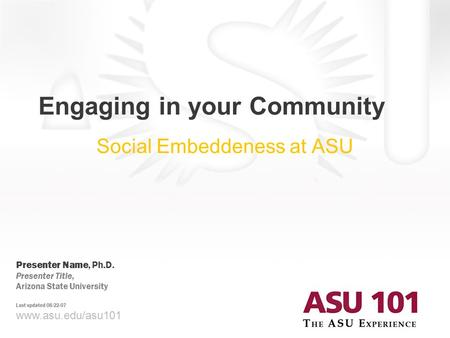 Www.asu.edu/asu101 Engaging in your Community Social Embeddeness at ASU Presenter Name, Ph.D. Presenter Title, Arizona State University Last updated 08-22-07.