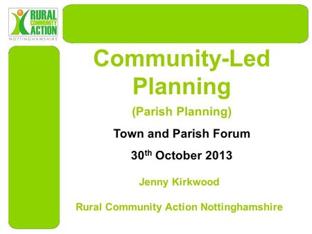Community-Led Planning Jenny Kirkwood Rural Community Action Nottinghamshire (Parish Planning) Town and Parish Forum 30 th October 2013.