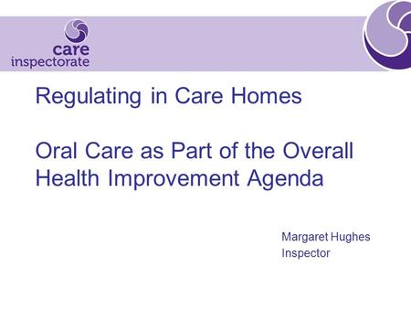 Regulating in Care Homes Oral Care as Part of the Overall Health Improvement Agenda Margaret Hughes Inspector.