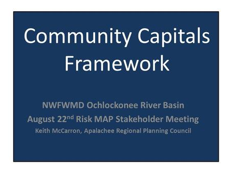 Community Capitals Framework NWFWMD Ochlockonee River Basin August 22 nd Risk MAP Stakeholder Meeting Keith McCarron, Apalachee Regional Planning Council.