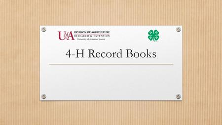 4-H Record Books. It All Starts With a Project…… Foundation of a Quality 4-H Experience Project – Something the 4-H'er wants to learn more about 1 Main.