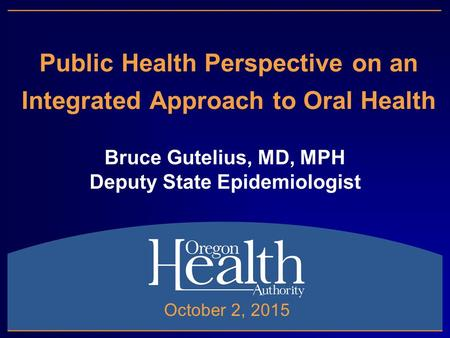 Public Health Perspective on an Integrated Approach to Oral Health Bruce Gutelius, MD, MPH Deputy State Epidemiologist October 2, 2015.