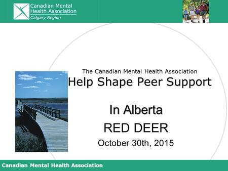 Canadian Mental Health Association The Canadian Mental Health Association Help Shape Peer Support In Alberta RED DEER October 30th, 2015.