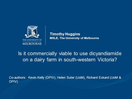 Timothy Huggins MSLE, The University of Melbourne Is it commercially viable to use dicyandiamide on a dairy farm in south-western Victoria? Co-authors: