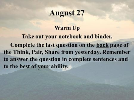 August 27 Warm Up Take out your notebook and binder. Complete the last question on the back page of the Think, Pair, Share from yesterday. Remember to.