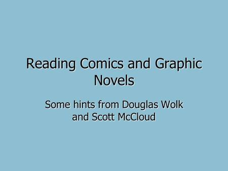 Reading Comics and Graphic Novels Some hints from Douglas Wolk and Scott McCloud.