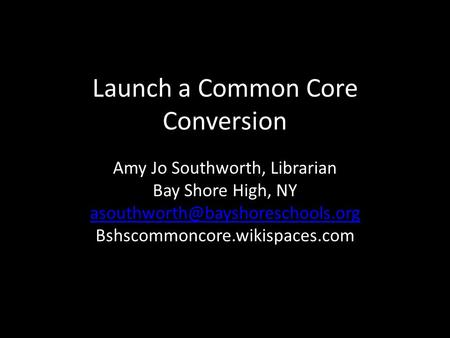Launch a Common Core Conversion Amy Jo Southworth, Librarian Bay Shore High, NY Bshscommoncore.wikispaces.com.
