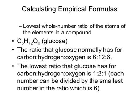 Calculating Empirical Formulas –Lowest whole-number ratio of the atoms of the elements in a compound C 6 H 12 O 6 (glucose) The ratio that glucose normally.