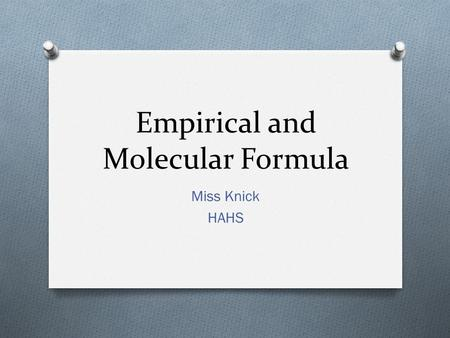 Empirical and Molecular Formula Miss Knick HAHS. Empirical Formula O Is the simplest whole number ratio of the atoms in a compound Practice: Empirical.