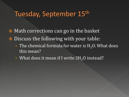  Math corrections can go in the basket  Discuss the following with your table: › The chemical formula for water is H 2 O. What does this mean? › What.