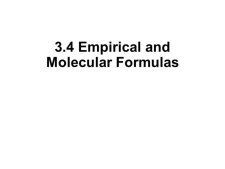 3.4 Empirical and Molecular Formulas. Empirical and Molecular Formulas How do we find a chemical formula for and unknown substance? Identify elements.