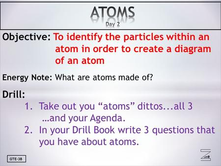 Oneone GTE-3B Objective: To identify the particles within an atom in order to create a diagram of an atom Energy Note: What are atoms made of? Drill: 1.
