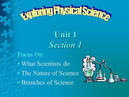 Unit 1 Section 1 Focus On: What Scientists do The Nature of Science Branches of Science.