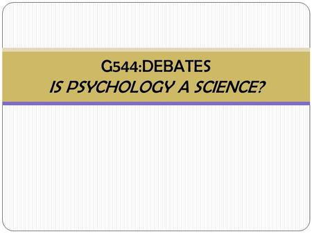 G544:DEBATES IS PSYCHOLOGY A SCIENCE?. Is Psychology a Science? Where do you stand and why? Yes No Justify!!!