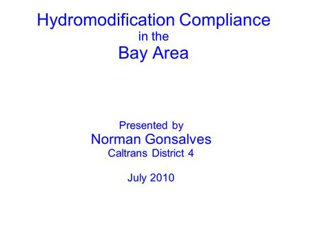 Hydromodification Compliance in the Bay Area Presented by Norman Gonsalves Caltrans District 4 July 2010.