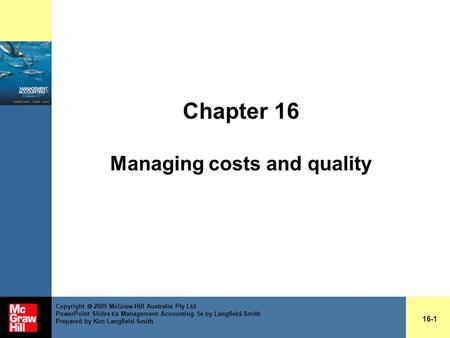 Chapter 16 Managing costs and quality 16-1 Copyright  2009 McGraw-Hill Australia Pty Ltd PowerPoint Slides t/a Management Accounting 5e by Langfield-Smith.