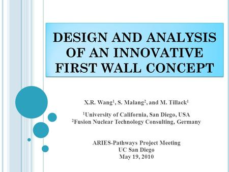 DESIGN AND ANALYSIS OF AN INNOVATIVE FIRST WALL CONCEPT X.R. Wang 1, S. Malang 2, and M. Tillack 1 1 University of California, San Diego, USA 2 Fusion.