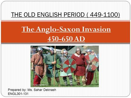 The Anglo-Saxon Invasion 450-650 AD THE OLD ENGLISH PERIOD ( 449-1100) Prepared by: Ms. Sahar Deknash ENGL301-131.