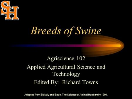 Adapted from Blakely and Bade. The Science of Animal Husbandry.1994. Breeds of Swine Agriscience 102 Applied Agricultural Science and Technology Edited.