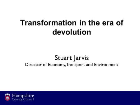 Transformation in the era of devolution Stuart Jarvis Director of Economy, Transport and Environment.