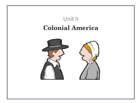Unit II Colonial America. B.R. What are the three types of Colonies? Define one. B.R. What are the three types of Colonies? Define one. Plan of Day B.R.