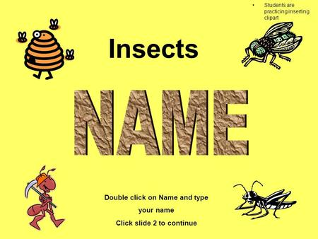 Insects Double click on Name and type your name Click slide 2 to continue Double click on sound to hear directions Students are practicing inserting clipart.
