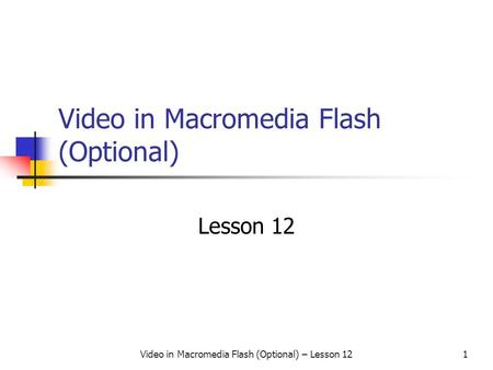 Video in Macromedia Flash (Optional) – Lesson 121 Video in Macromedia Flash (Optional) Lesson 12.